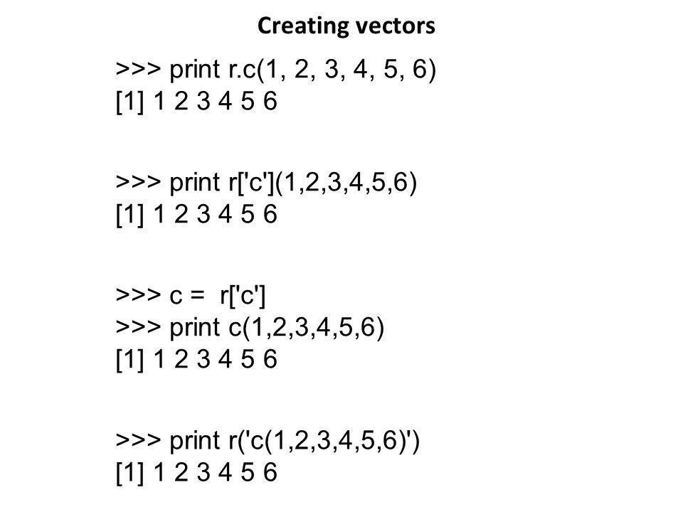 Creating vectors >>> print r.c(1, 2, 3, 4, 5, 6) [1] 1 2 3 4 5 6. >>> print r[ c ](1,2,3,4,5,6) [1] 1 2 3 4 5 6.